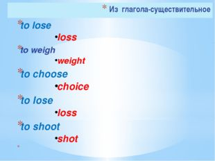 Из глагола-существительное to lose	 loss			 to weigh weight				 to choose	 ch
