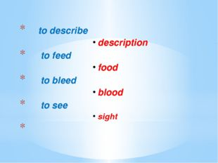 to describe description			 to feed	 food			 to bleed	 blood			 to see sight