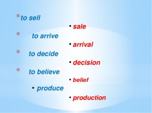 to sell	 sale			 to arrive arrival 	 to decide decision 	 to believe belief