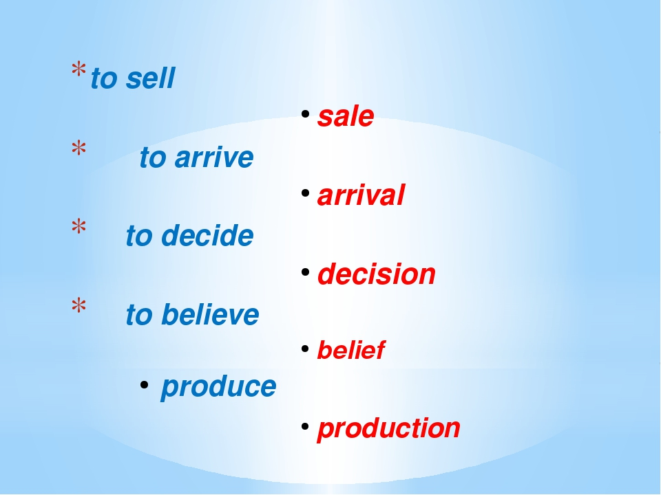 to sell	 sale			 to arrive arrival 	 to decide decision 	 to believe belief...