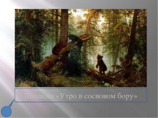 Шишкин «Утро в сосновом бору»
