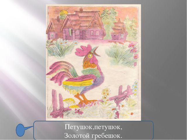 Петушок,петушок, Золотой гребешок.
