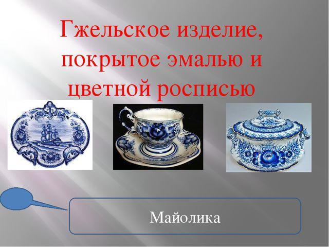 Гжельское изделие, покрытое эмалью и цветной росписью Майолика