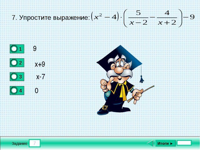 7 Задание Итоги ► 7. Упростите выражение: 9 x+9 x-7 0