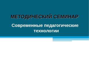МЕТОДИЧЕСКИЙ СЕМИНАР Современные педагогические технологии