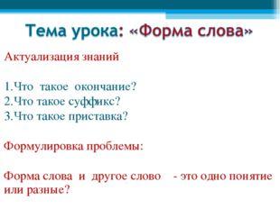Актуализация знаний 1.Что такое окончание? 2.Что такое суффикс? 3.Что такое п