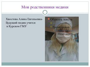 Мои родственники медики Хвостова Алина Евгеньевна- Будущий медик учится в Кур