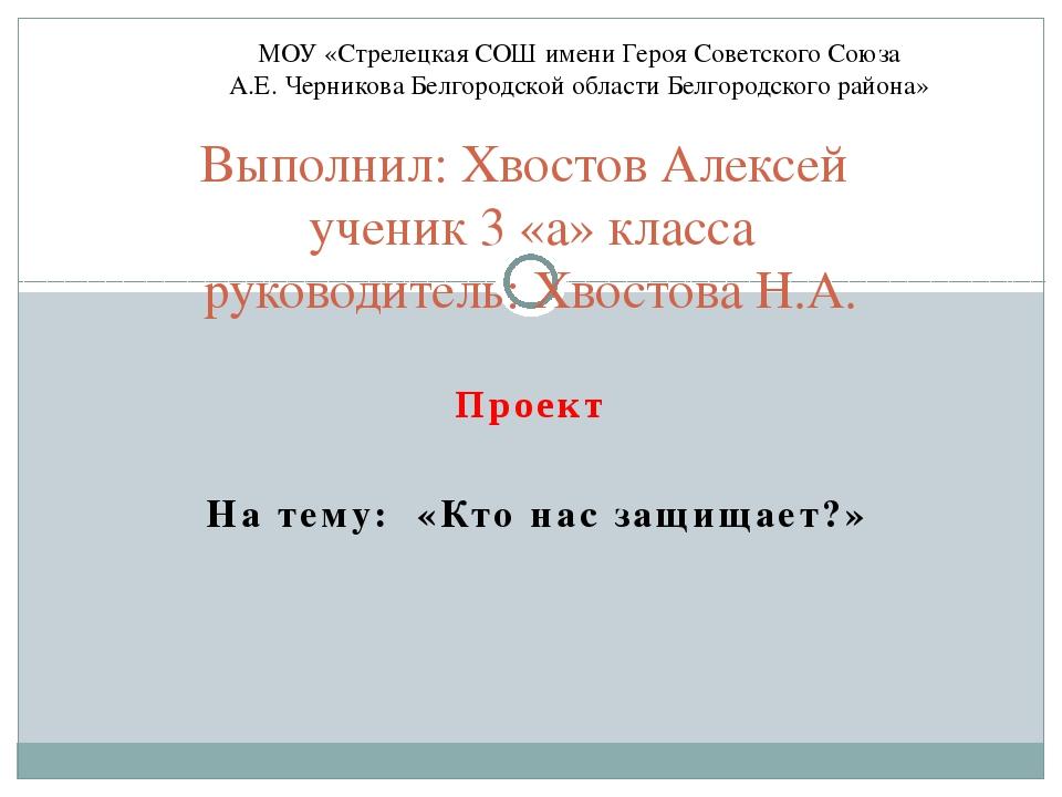 Проект На тему: «Кто нас защищает?» Выполнил: Хвостов Алексей ученик 3 «а» кл...