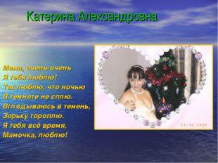 Катерина Александровна Мама, очень-очень Я тебя люблю! Так люблю, что ночью
