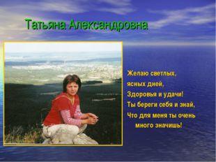 Татьяна Александровна Желаю светлых, ясных дней, Здоровья и удачи! Ты береги