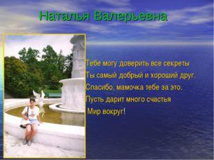 Наталья Валерьевна Тебе могу доверить все секреты Ты самый добрый и хороший