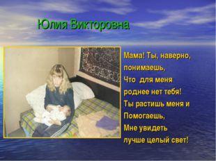 Юлия Викторовна Мама! Ты, наверно, понимаешь, Что для меня роднее нет тебя!