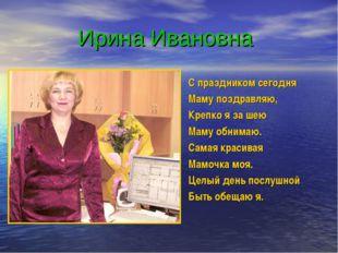 Ирина Ивановна С праздником сегодня Маму поздравляю, Крепко я за шею Маму об