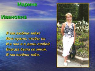 Марина Ивановна Я так люблю тебя! Мне нужно, чтобы ты И в час и в день любой