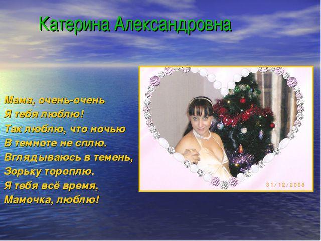Катерина Александровна Мама, очень-очень Я тебя люблю! Так люблю, что ночью...
