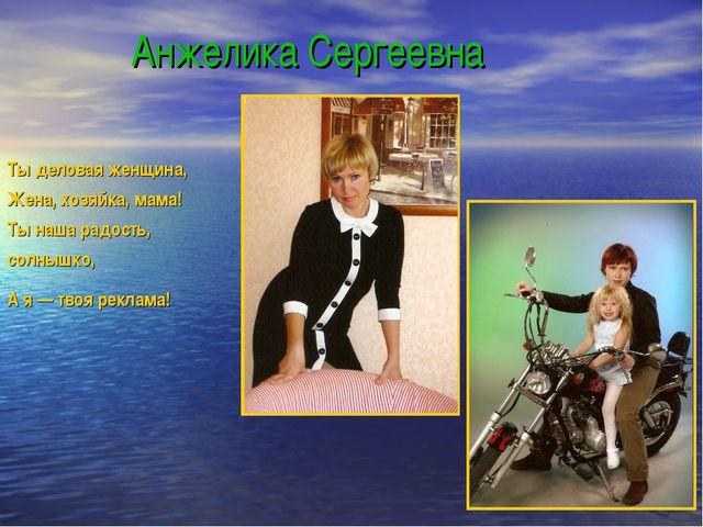 Анжелика Сергеевна Ты деловая женщина, Жена, хозяйка, мама! Ты наша радость,...