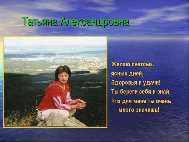 Татьяна Александровна Желаю светлых, ясных дней, Здоровья и удачи! Ты береги...