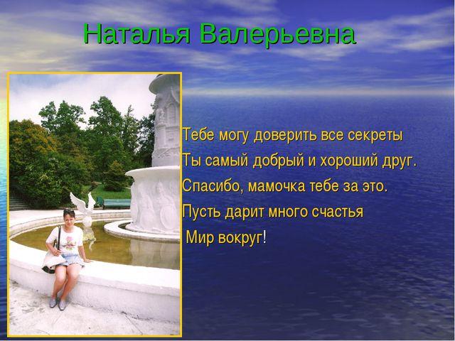 Наталья Валерьевна Тебе могу доверить все секреты Ты самый добрый и хороший...
