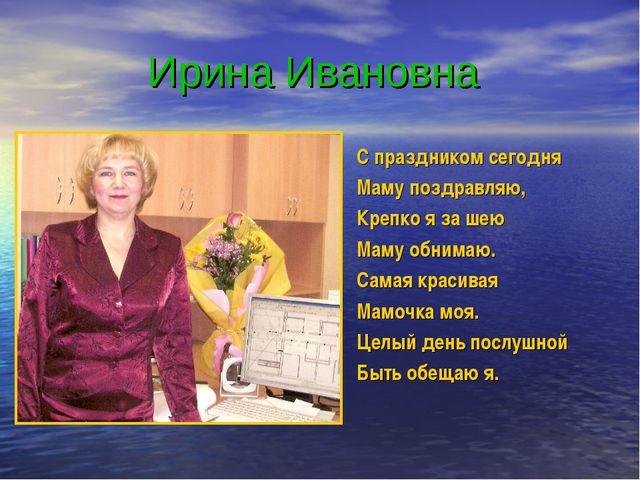 Ирина Ивановна С праздником сегодня Маму поздравляю, Крепко я за шею Маму об...