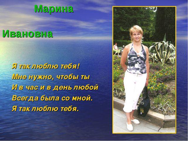 Марина Ивановна Я так люблю тебя! Мне нужно, чтобы ты И в час и в день любой...