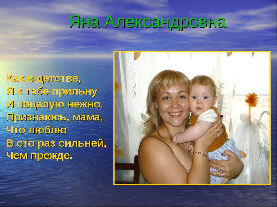 Яна Александровна Как в детстве, Я к тебе прильну И поцелую нежно. Признаюсь...