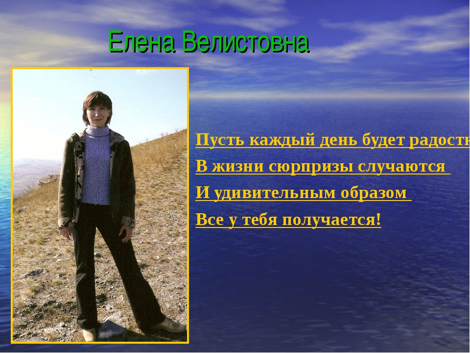 Елена Велистовна Пусть каждый день будет радостным, В жизни сюрпризы случают...