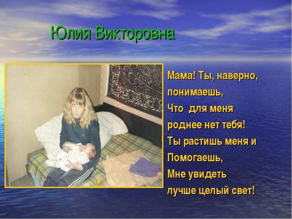 Юлия Викторовна Мама! Ты, наверно, понимаешь, Что для меня роднее нет тебя!...