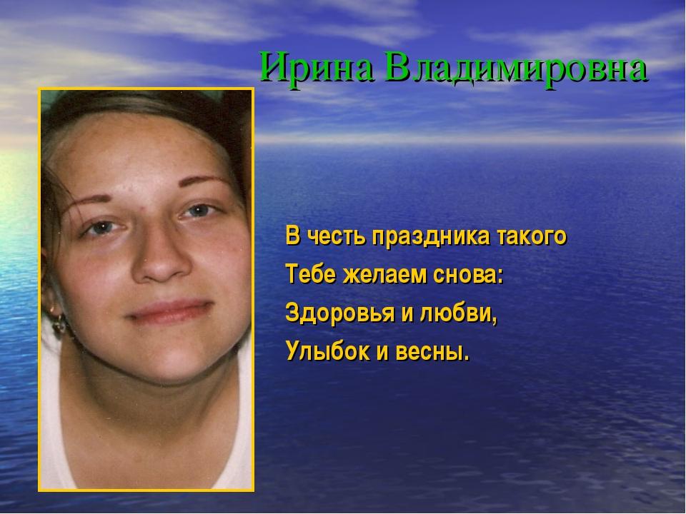 Ирина Владимировна В честь праздника такого Тебе желаем снова: Здоровья и люб...