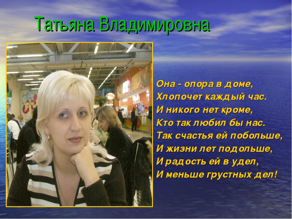 Татьяна Владимировна Она - опора в доме, Хлопочет каждый час. И никого нет к...