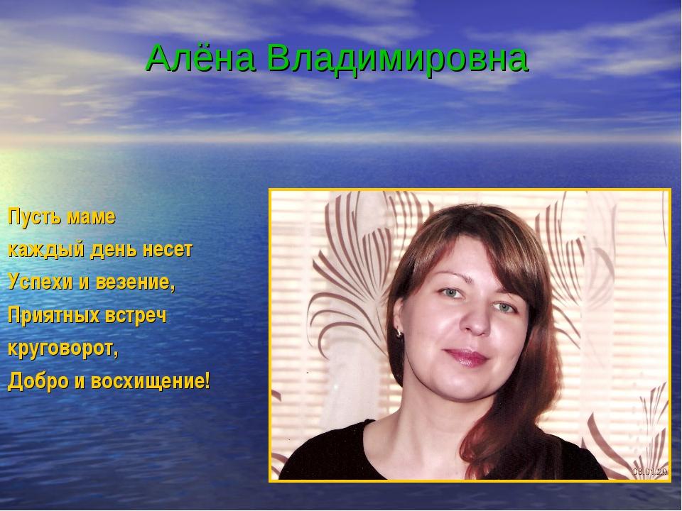 Алёна Владимировна Пусть маме каждый день несет Успехи и везение, Приятных в...