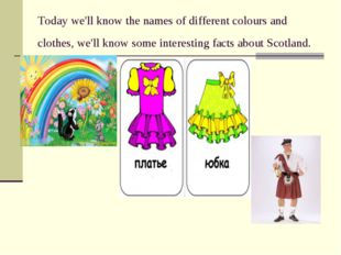 Today we'll know the names of different colours and clothes, we'll know some