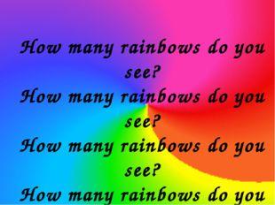 How many rainbows do you see? How many rainbows do you see? How many rainbows