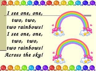 I see one, оne, two, two, two rainbows! I see one, one, two, two, two rainbow