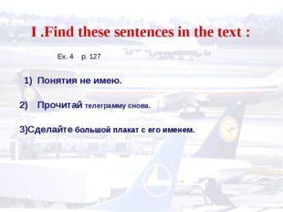 I .Find these sentences in the text : 1) Понятия не имею. Прочитай телеграмм