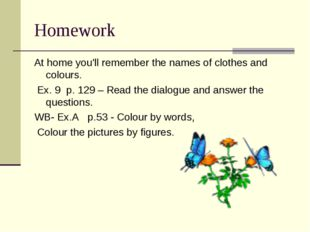 Homework At home you'll remember the names of clothes and colours. Ex. 9 p. 1