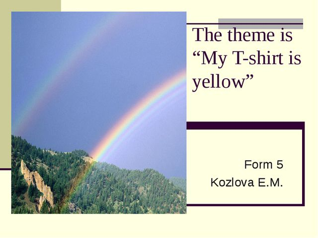 "The theme is ""My T-shirt is yellow"" Form 5 Kozlova E.M."