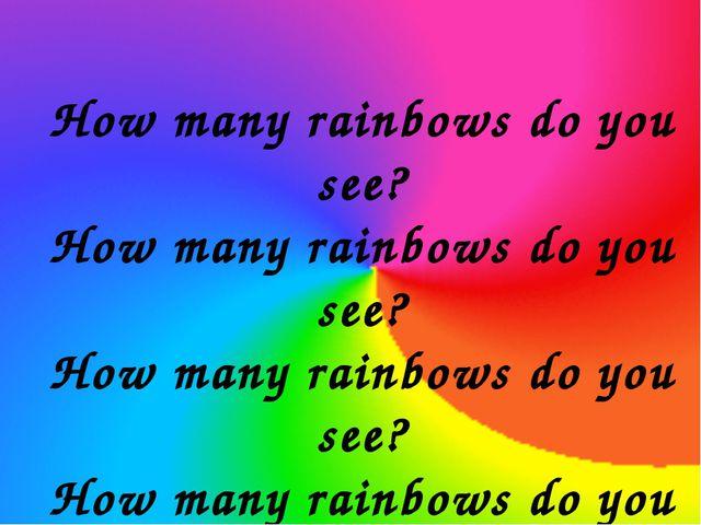 How many rainbows do you see? How many rainbows do you see? How many rainbows...