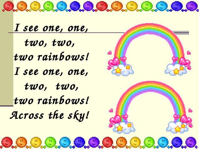 I see one, оne, two, two, two rainbows! I see one, one, two, two, two rainbow...