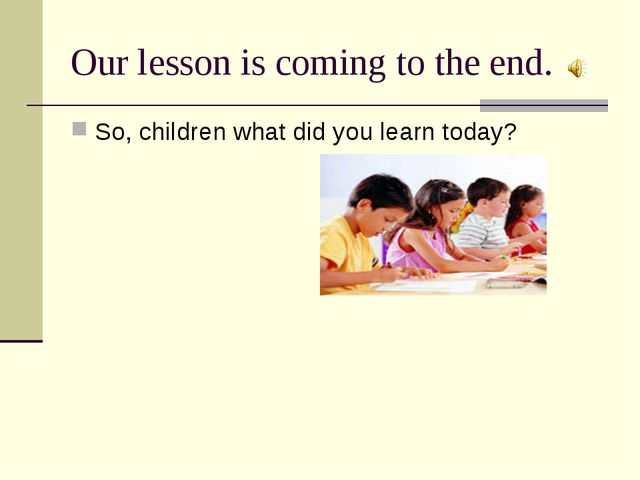 Our lesson is coming to the end. So, children what did you learn today?