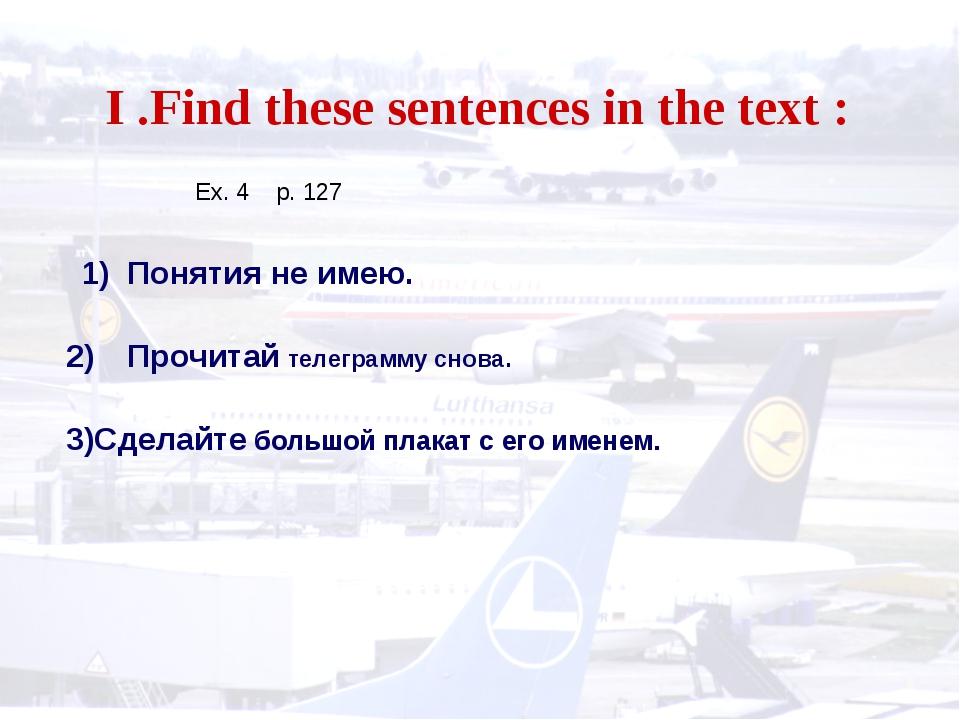 I .Find these sentences in the text : 1) Понятия не имею. Прочитай телеграмм...