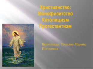 Христианство: Монофизитство Католицизм Протестантизм Выполнила: Топалян Марин