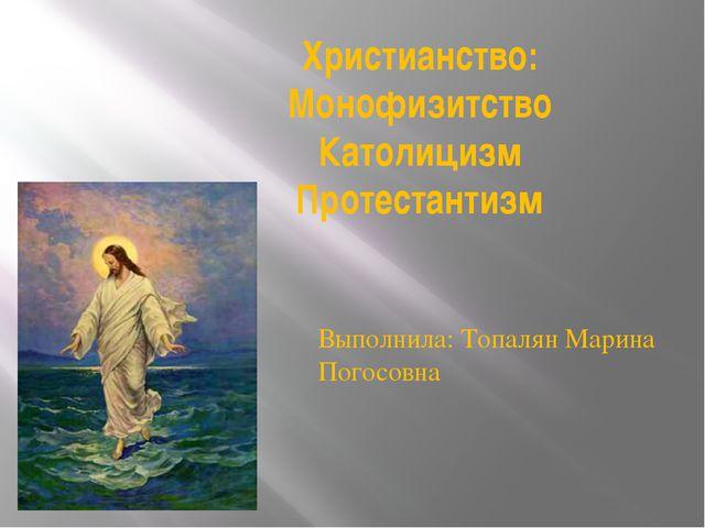 Христианство: Монофизитство Католицизм Протестантизм Выполнила: Топалян Марин...