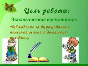 Цель работы: Экологическое воспитание. Наблюдение за выращиванием полезной зе
