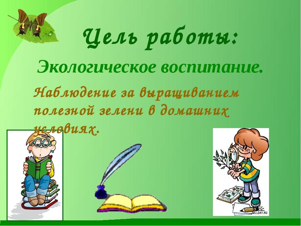 Цель работы: Экологическое воспитание. Наблюдение за выращиванием полезной зе...