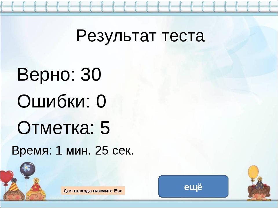 Результат теста Верно: 30 Ошибки: 0 Отметка: 5 Время: 1 мин. 25 сек. ещё испр...