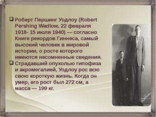Роберт Першинг Уодлоу (Robert Pershing Wadlow, 22 февраля 1918- 15 июля 1940)