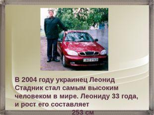 В 2004 году украинец Леонид Стадник стал самым высоким человеком в мире. Леон