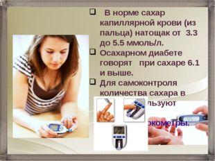 В норме сахар капиллярной крови (из пальца) натощак от 3.3 до 5.5 ммоль/л. О
