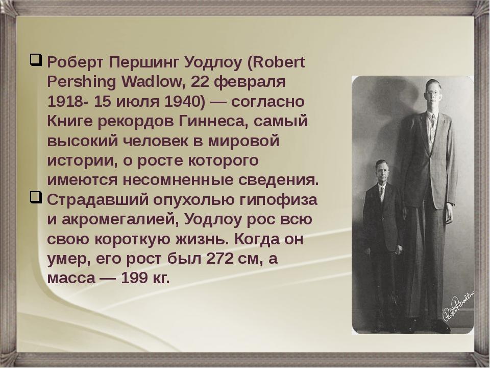 Роберт Першинг Уодлоу (Robert Pershing Wadlow, 22 февраля 1918- 15 июля 1940)...