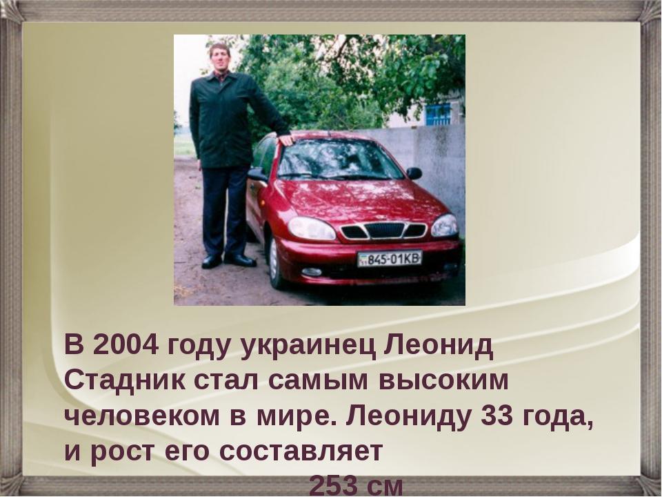 В 2004 году украинец Леонид Стадник стал самым высоким человеком в мире. Леон...